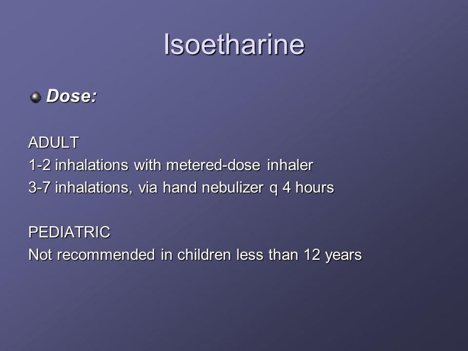 Isoetharine Dose: ADULT 1-2 inhalations with metered-dose inhaler