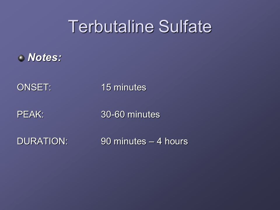 Terbutaline Sulfate Notes: ONSET: 15 minutes PEAK: minutes