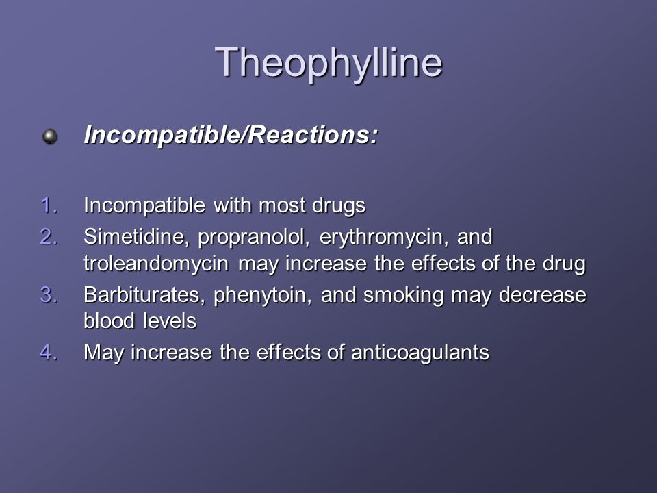 Theophylline Incompatible/Reactions: Incompatible with most drugs