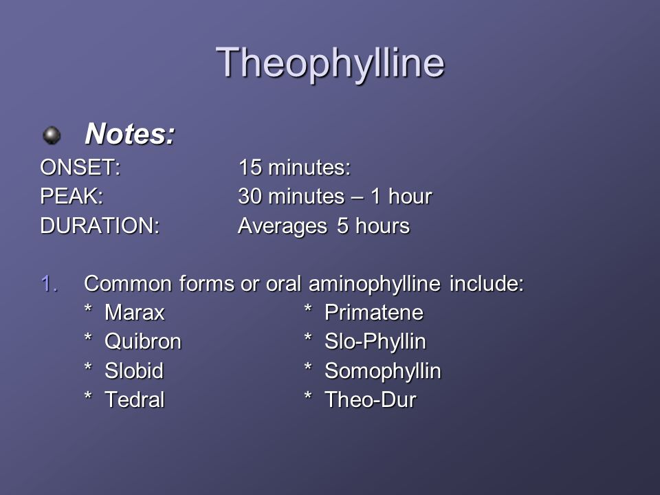 Theophylline Notes: ONSET: 15 minutes: PEAK: 30 minutes – 1 hour