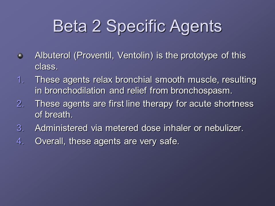 Beta 2 Specific AgentsAlbuterol (Proventil, Ventolin) is the prototype of this class.