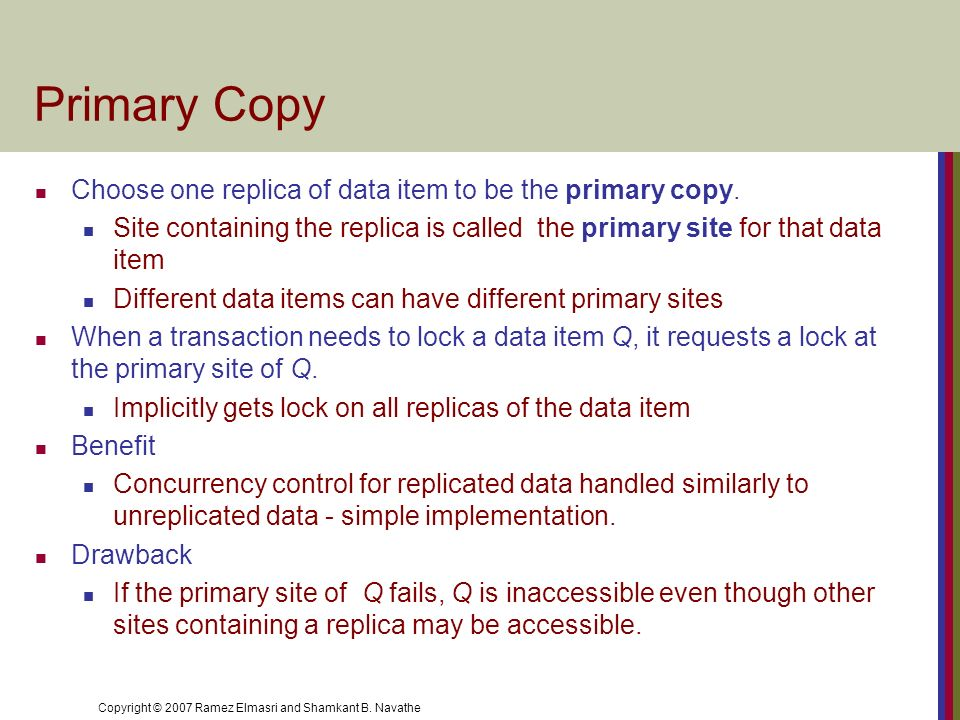 Primary Copy Choose one replica of data item to be the primary copy.