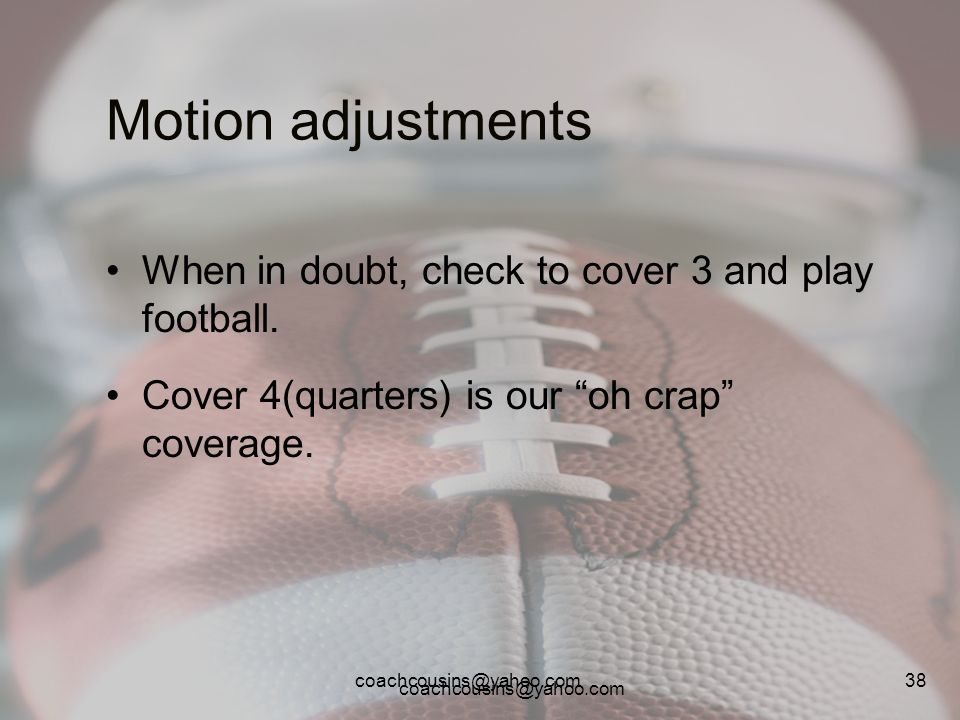Motion adjustments When in doubt, check to cover 3 and play football.