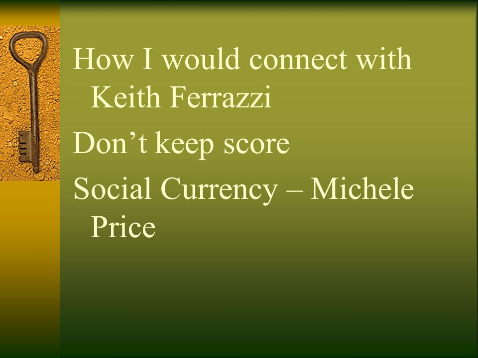 How I would connect with Keith Ferrazzi Don't keep score Social Currency – Michele Price