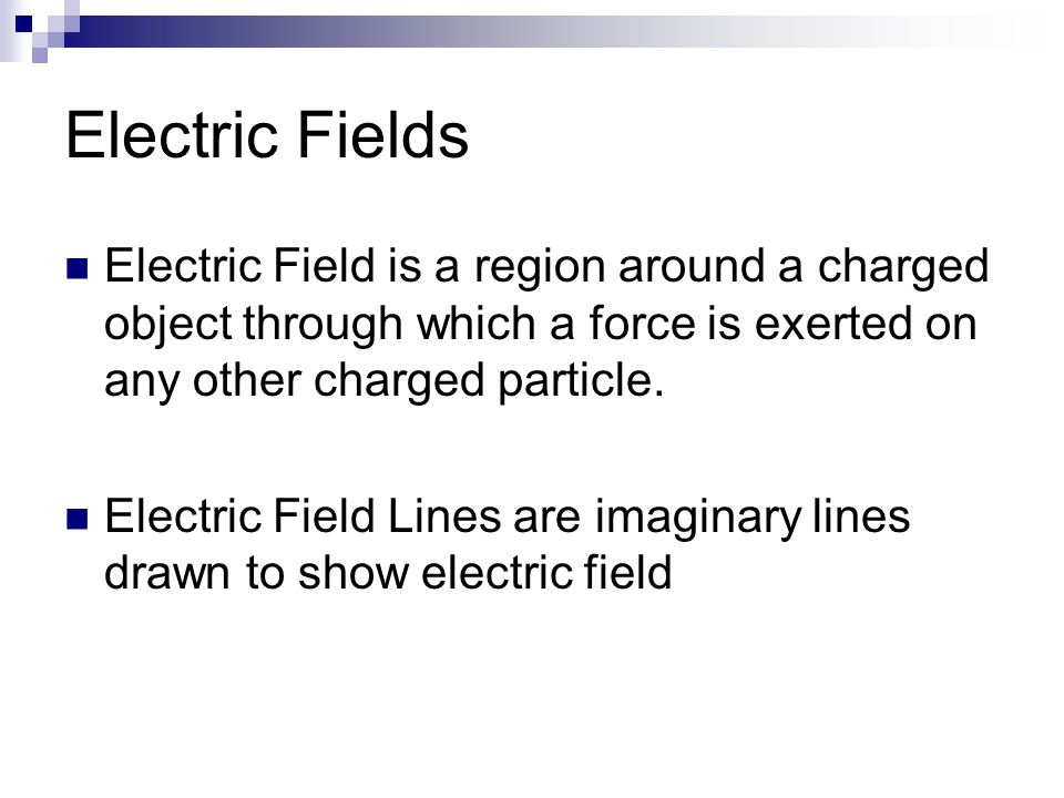 Electric Fields Electric Field is a region around a charged object through which a force is exerted on any other charged particle.
