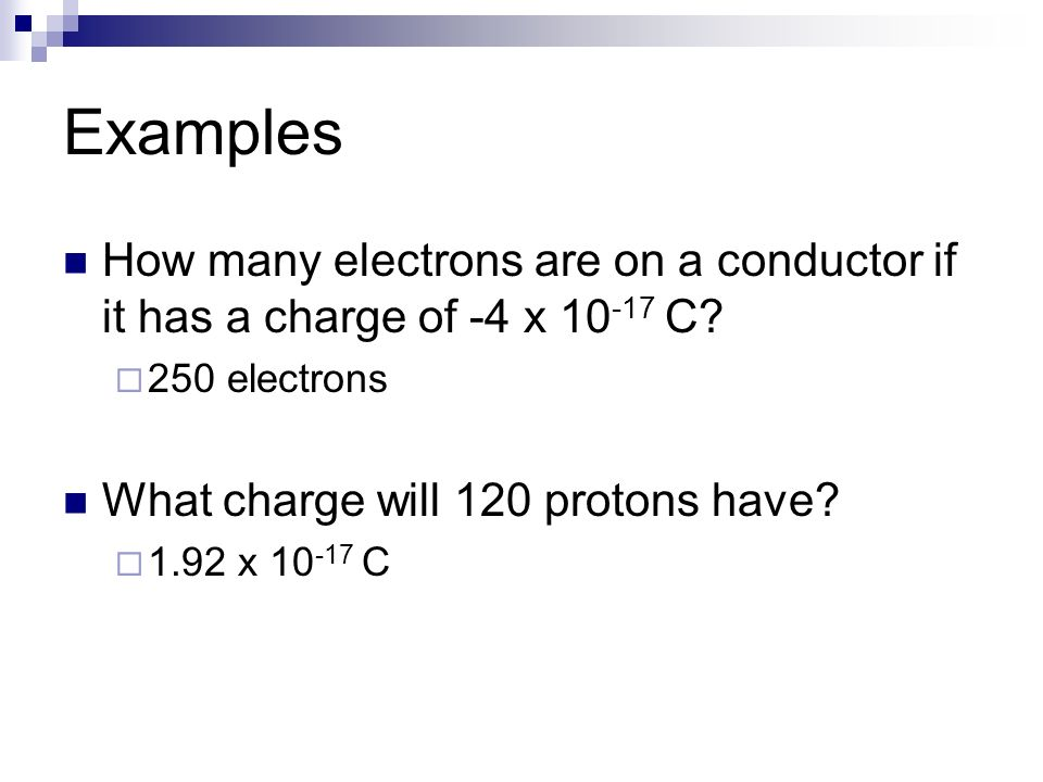 Examples How many electrons are on a conductor if it has a charge of -4 x 10-17 C 250 electrons. What charge will 120 protons have