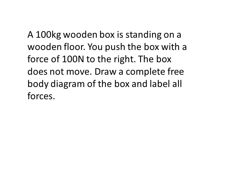 A 100kg wooden box is standing on a wooden floor