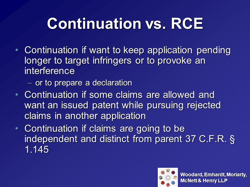 Continuation vs. RCE Continuation if want to keep application pending longer to target infringers or to provoke an interference.