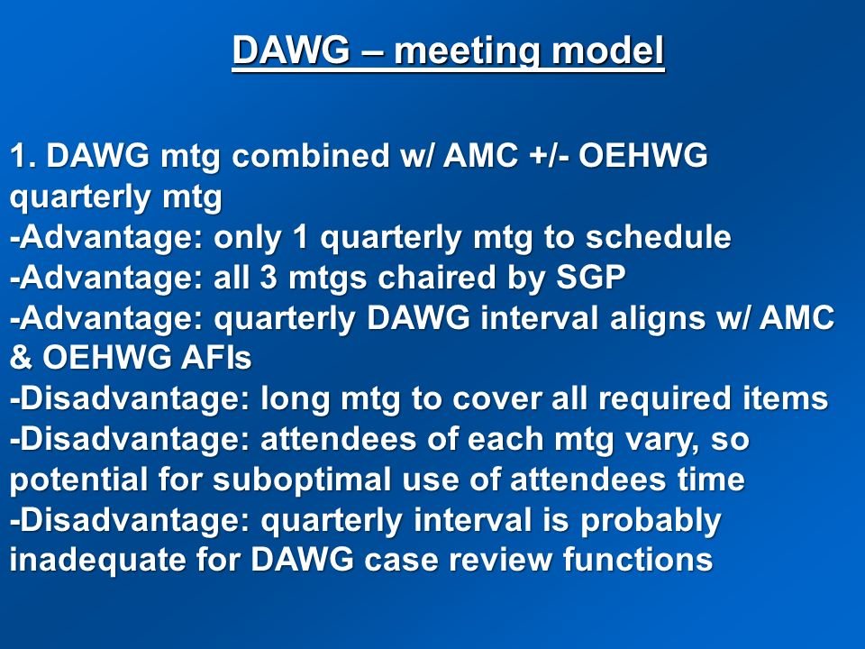 DAWG – meeting model1. DAWG mtg combined w/ AMC +/- OEHWG quarterly mtg. -Advantage: only 1 quarterly mtg to schedule.