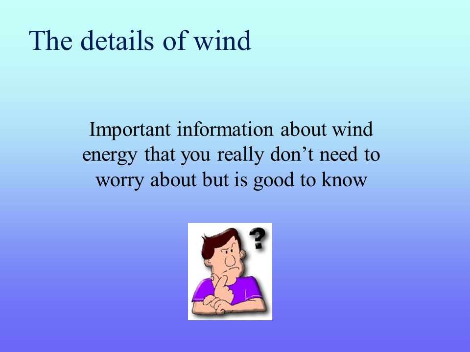 The details of wind Important information about wind energy that you really don't need to worry about but is good to know.