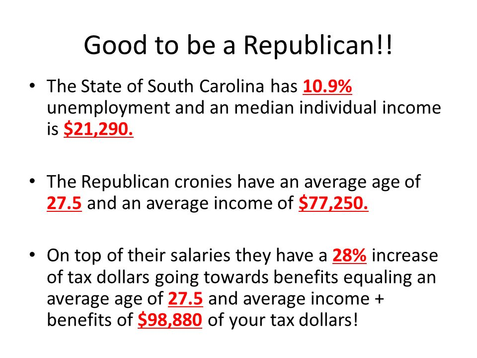 Good to be a Republican!! The State of South Carolina has 10.9% unemployment and an median individual income is $21,290.