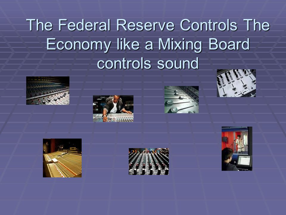 The Federal Reserve Controls The Economy like a Mixing Board controls sound