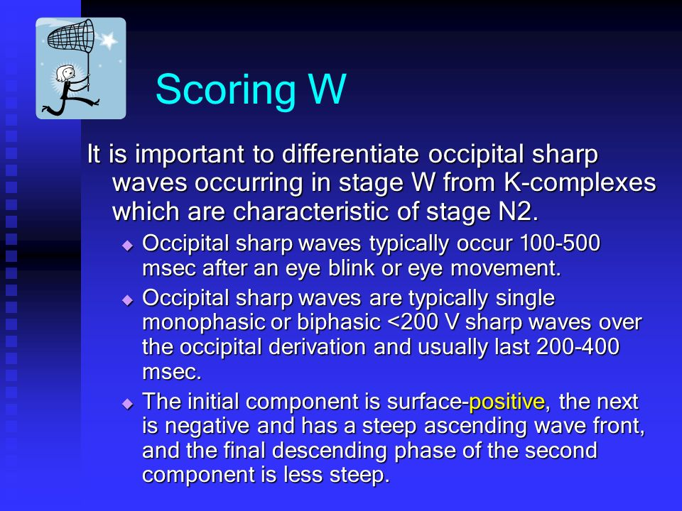 Scoring W It is important to differentiate occipital sharp waves occurring in stage W from K-complexes which are characteristic of stage N2.