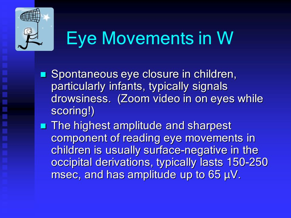 Eye Movements in W Spontaneous eye closure in children, particularly infants, typically signals drowsiness. (Zoom video in on eyes while scoring!)