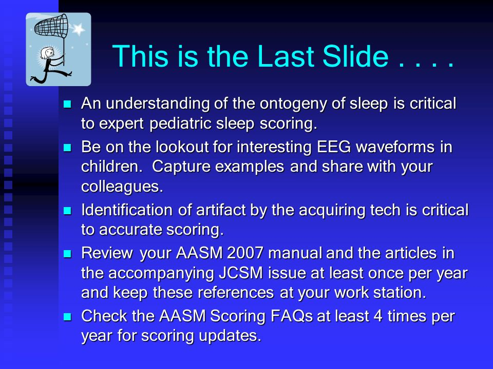 This is the Last Slide . . . . An understanding of the ontogeny of sleep is critical to expert pediatric sleep scoring.