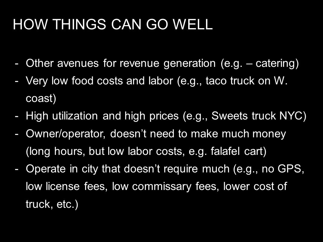 HOW THINGS CAN GO WELL Other avenues for revenue generation (e.g. – catering) Very low food costs and labor (e.g., taco truck on W. coast)