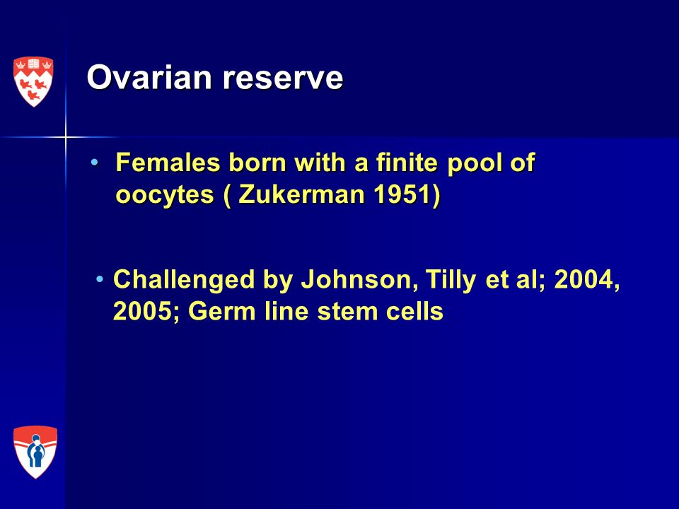 Ovarian reserve Females born with a finite pool of oocytes ( Zukerman 1951) Challenged by Johnson, Tilly et al; 2004, 2005; Germ line stem cells.