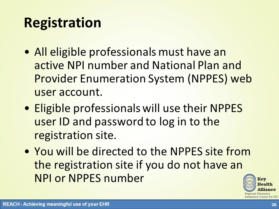 Registration All eligible professionals must have an active NPI number and National Plan and Provider Enumeration System (NPPES) web user account.