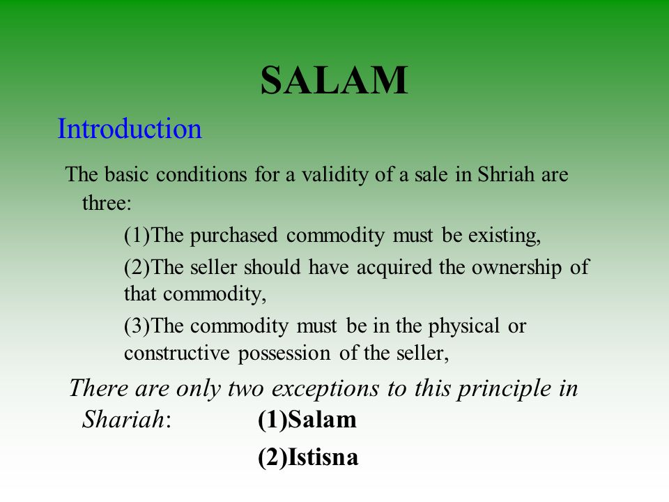 SALAM Introduction. The basic conditions for a validity of a sale in Shriah are three: (1)The purchased commodity must be existing,