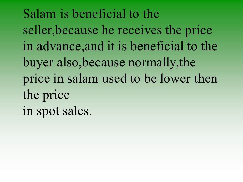 Benefits Salam is beneficial to the seller,because he receives the price in advance,and it is beneficial to the buyer also,because normally,the price in salam used to be lower then the price in spot sales.