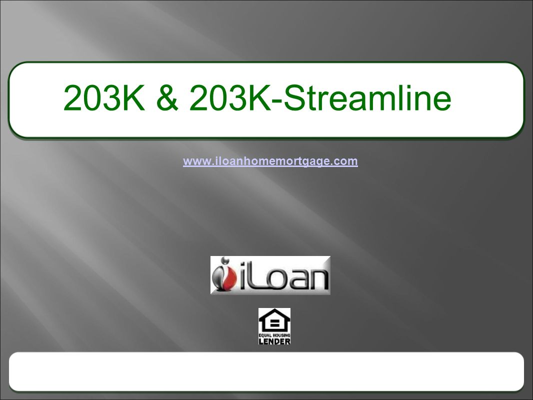 203K & 203K-Streamline www.iloanhomemortgage.com