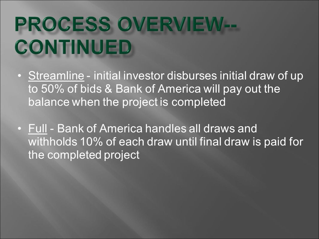 Streamline - initial investor disburses initial draw of up to 50% of bids & Bank of America will pay out the balance when the project is completed