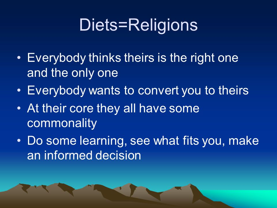 Diets=Religions Everybody thinks theirs is the right one and the only one. Everybody wants to convert you to theirs.