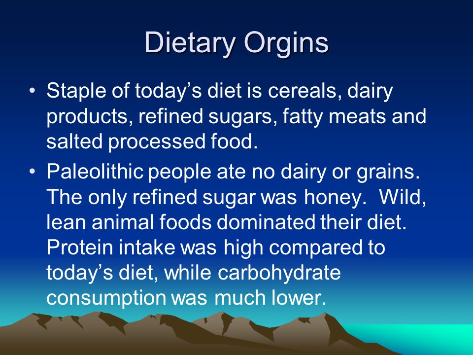 Dietary Orgins Staple of today's diet is cereals, dairy products, refined sugars, fatty meats and salted processed food.