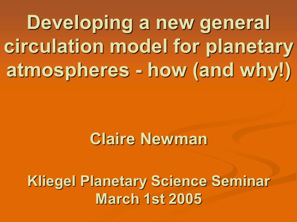 Developing a new general circulation model for planetary atmospheres - how (and why!) Claire Newman Kliegel Planetary Science Seminar March 1st 2005