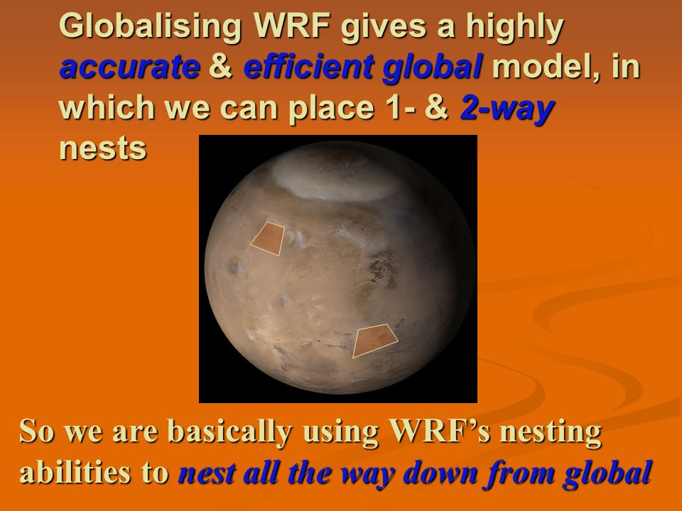 Globalising WRF gives a highly accurate & efficient global model, in which we can place 1- & 2-way nests