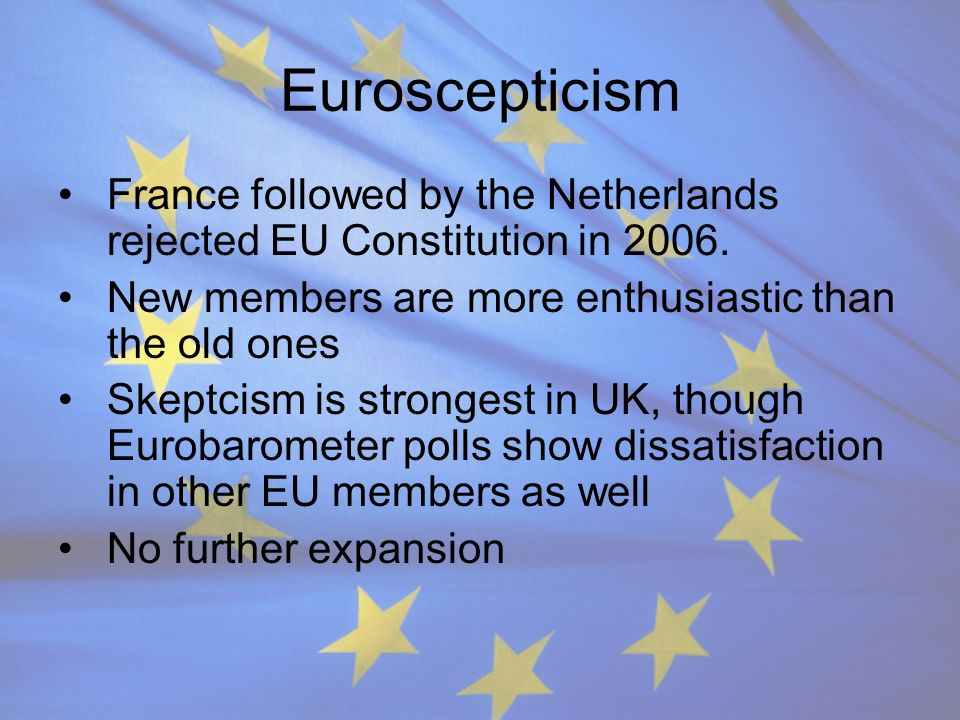 Euroscepticism France followed by the Netherlands rejected EU Constitution in 2006. New members are more enthusiastic than the old ones.