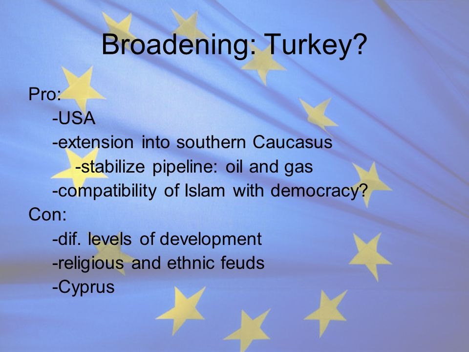 Broadening: Turkey Pro: -USA -extension into southern Caucasus