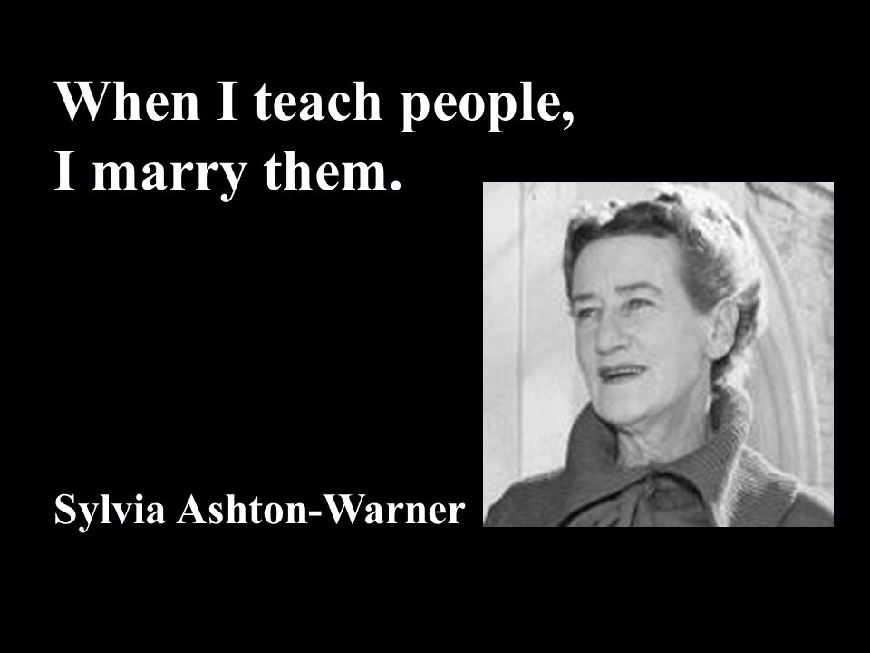 When I teach people, I marry them. Sylvia Ashton-Warner