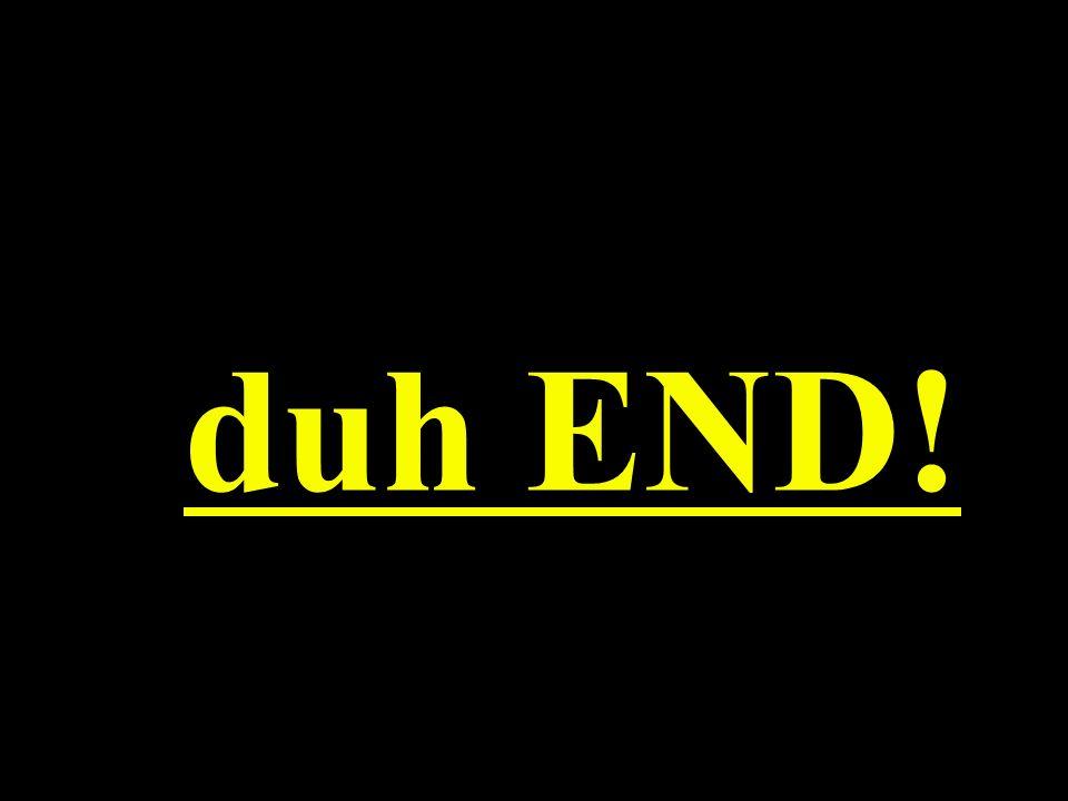 duh END!