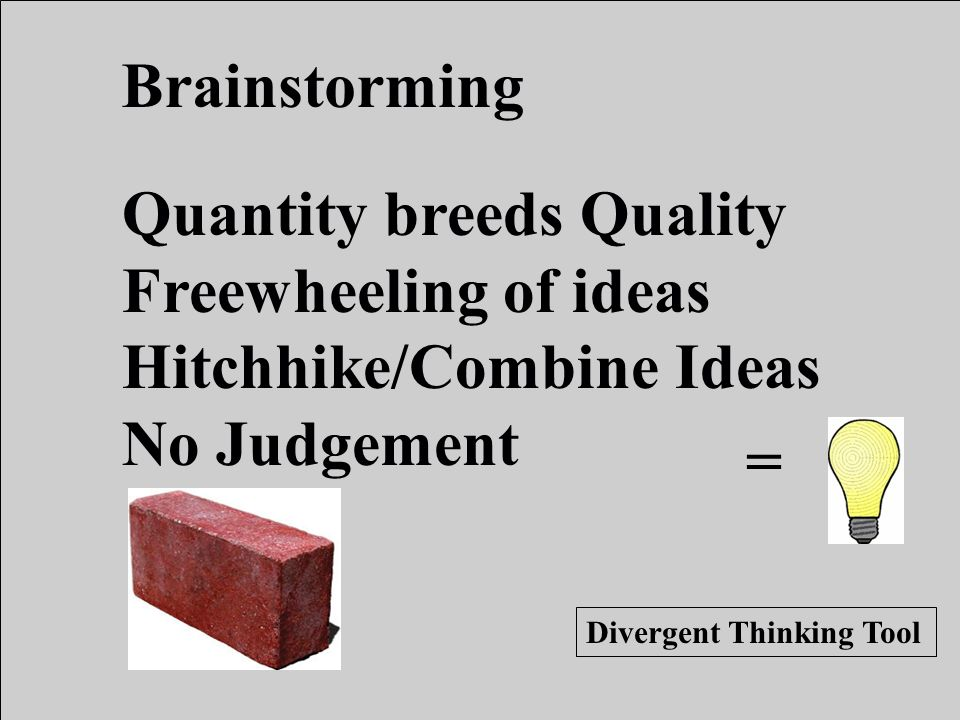 Quantity breeds Quality Freewheeling of ideas Hitchhike/Combine Ideas