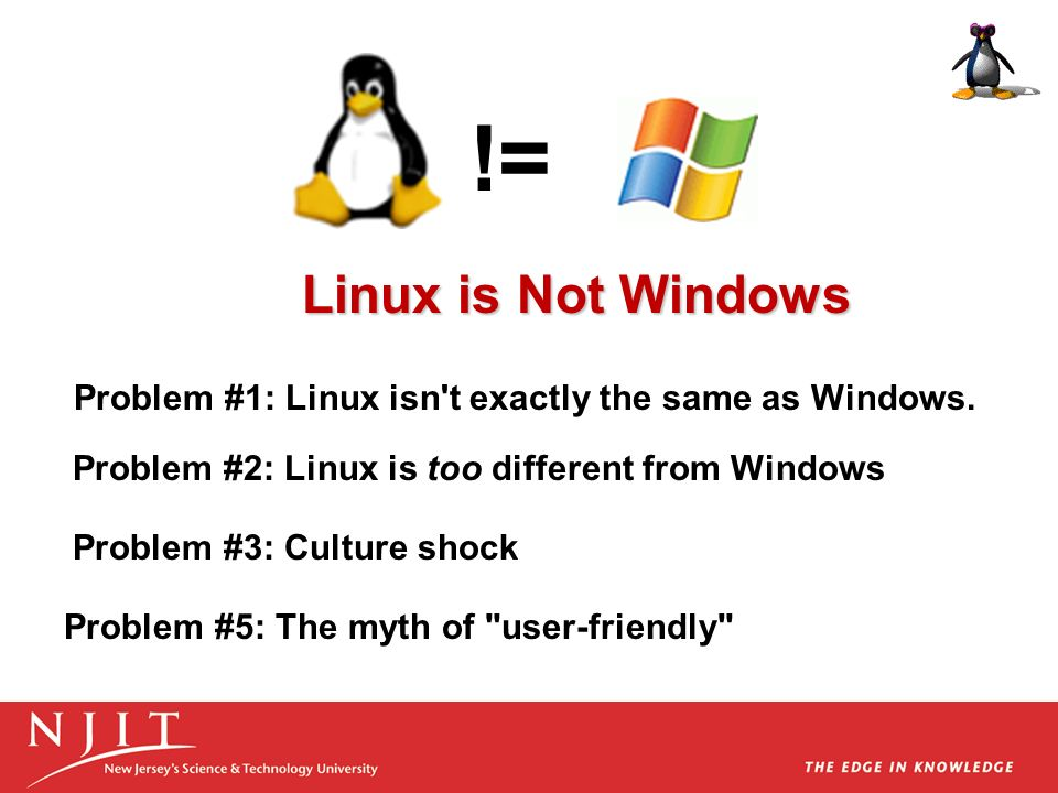 != Linux is Not Windows. Problem #1: Linux isn t exactly the same as Windows. Problem #2: Linux is too different from Windows.