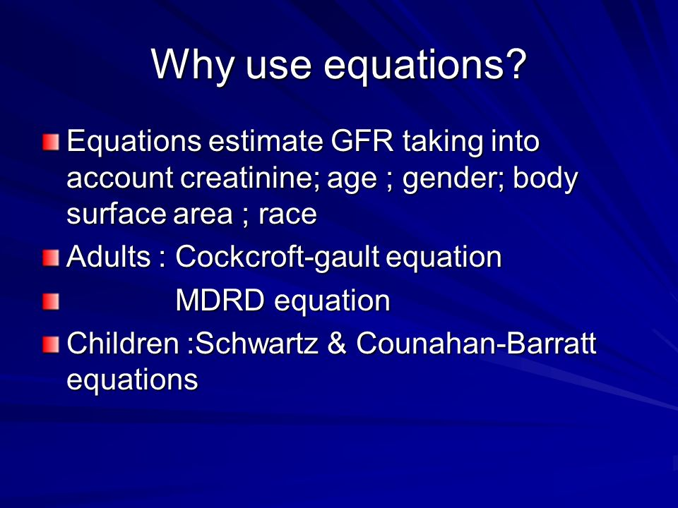 Why use equations Equations estimate GFR taking into account creatinine; age ; gender; body surface area ; race.