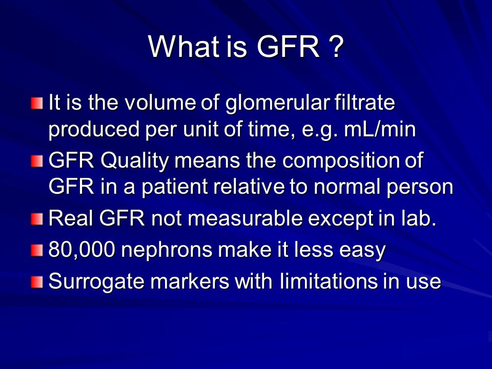 What is GFR It is the volume of glomerular filtrate produced per unit of time, e.g. mL/min.