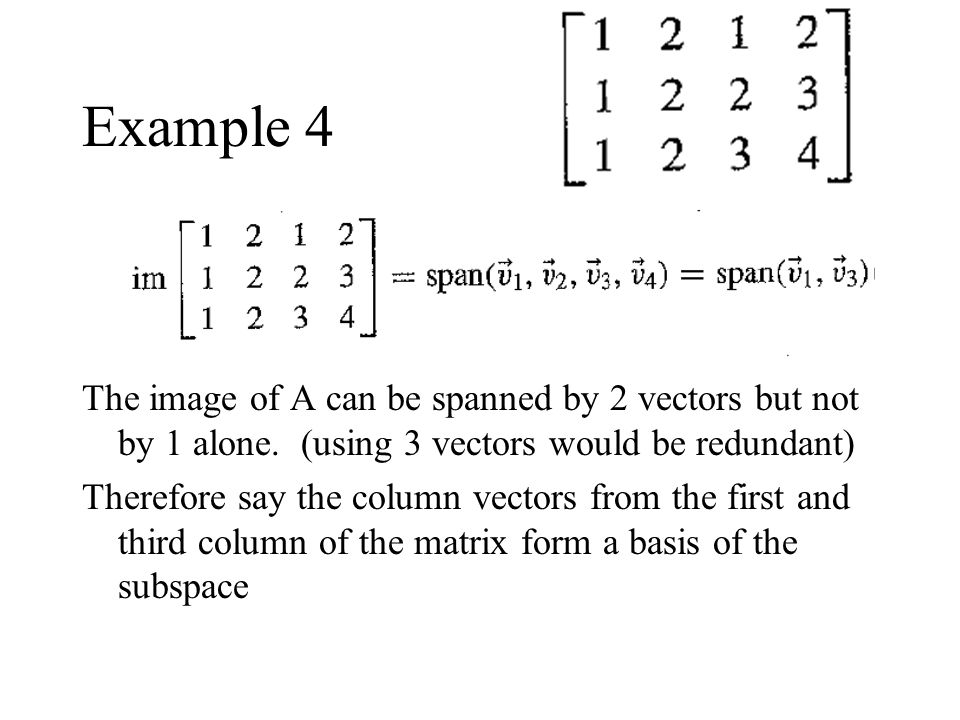 Example 4 The image of A can be spanned by 2 vectors but not by 1 alone. (using 3 vectors would be redundant)