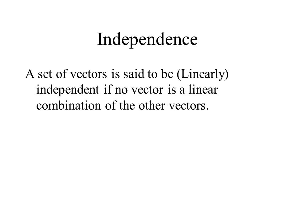 Independence A set of vectors is said to be (Linearly) independent if no vector is a linear combination of the other vectors.