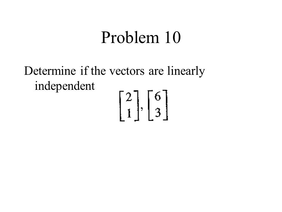 Problem 10 Determine if the vectors are linearly independent