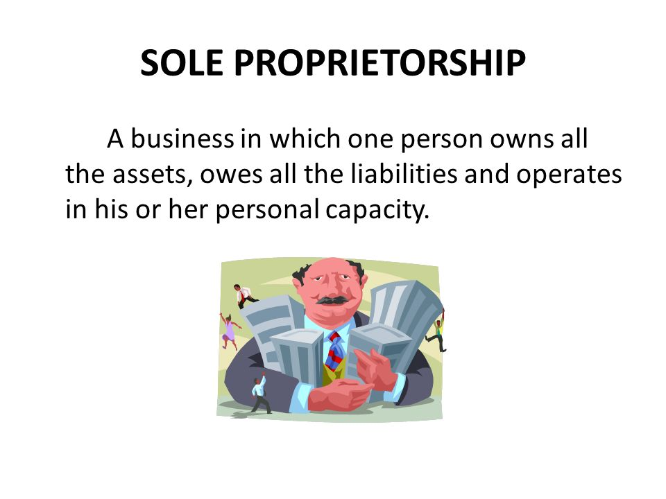SOLE PROPRIETORSHIP A business in which one person owns all the assets, owes all the liabilities and operates in his or her personal capacity.