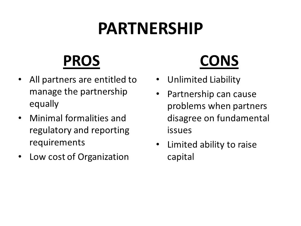 PARTNERSHIP PROS. CONS. All partners are entitled to manage the partnership equally. Minimal formalities and regulatory and reporting requirements.