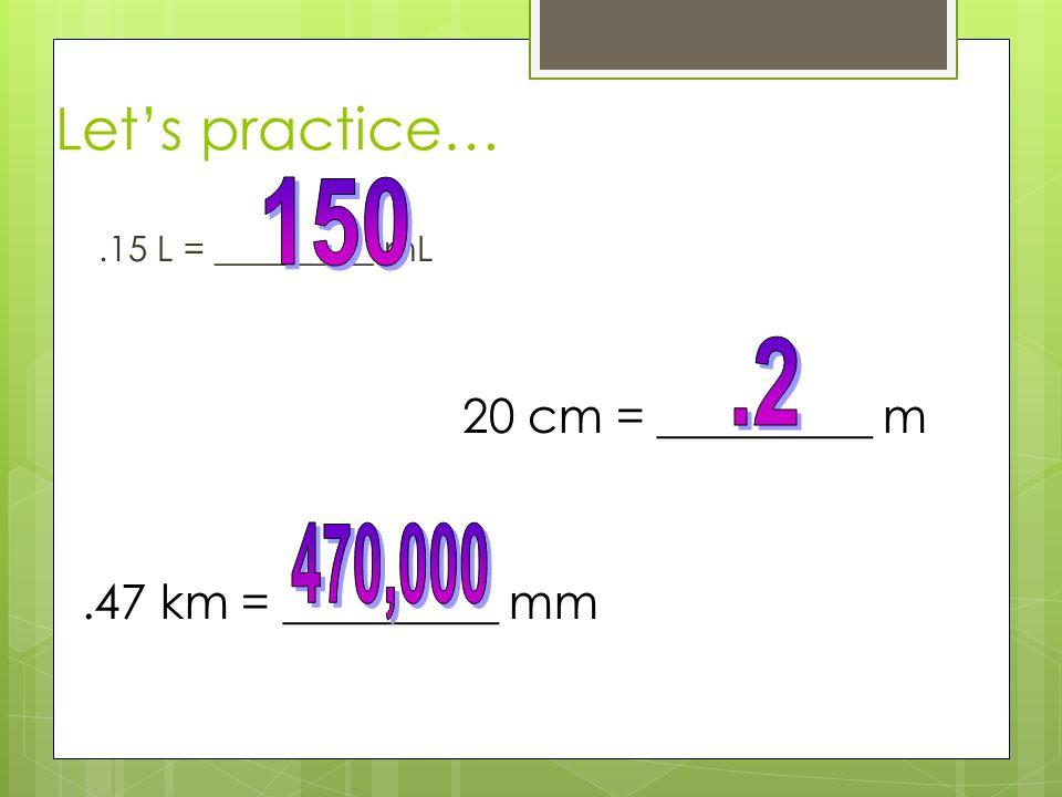 Let's practice… 150 .2 470,000 20 cm = _________ m