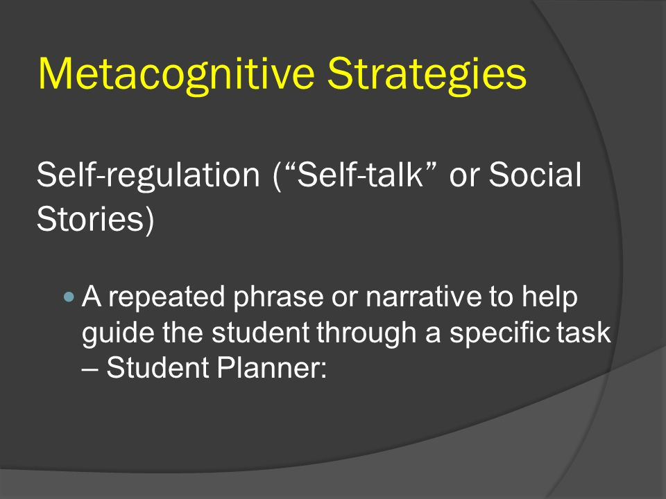 Metacognitive Strategies Self-regulation ( Self-talk or Social Stories)