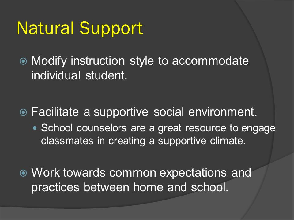 Natural Support Modify instruction style to accommodate individual student. Facilitate a supportive social environment.