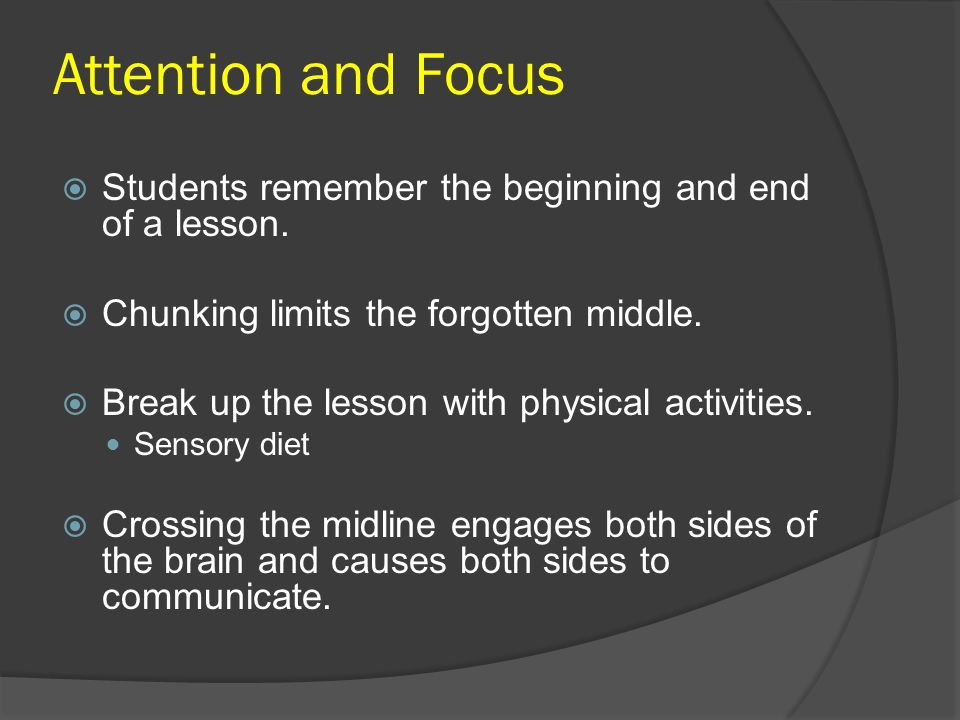Attention and Focus Students remember the beginning and end of a lesson. Chunking limits the forgotten middle.
