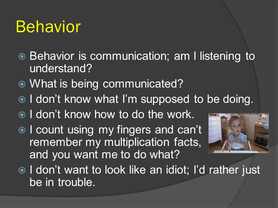 Behavior Behavior is communication; am I listening to understand