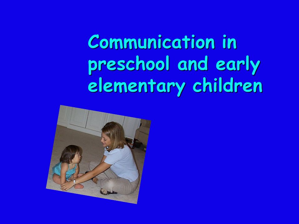 Communication in preschool and early elementary children