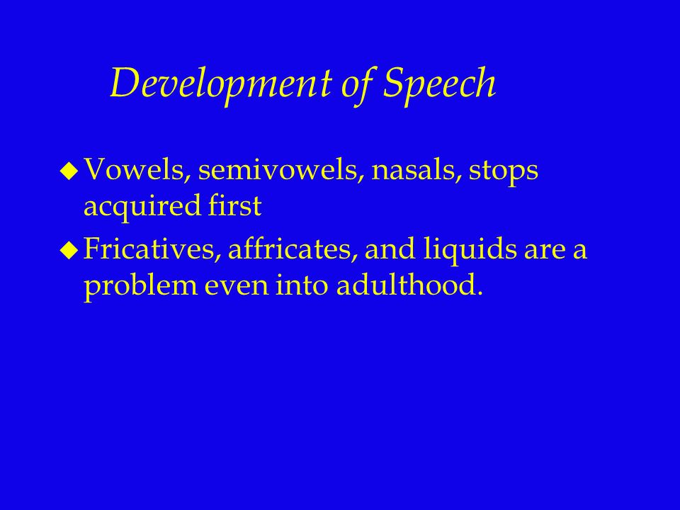 Development of Speech Vowels, semivowels, nasals, stops acquired first